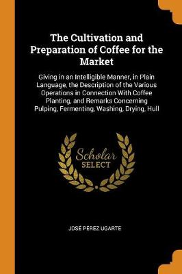 The Cultivation and Preparation of Coffee for the Market: Giving in an Intelligible Manner, in Plain Language, the Description of the Various Operations in Connection with Coffee Planting, and Remarks Concerning Pulping, Fermenting, Washing, Drying, Hull (Paperback)