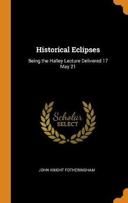 Historical Eclipses: Being the Halley Lecture Delivered 17 May 21 (Hardback)