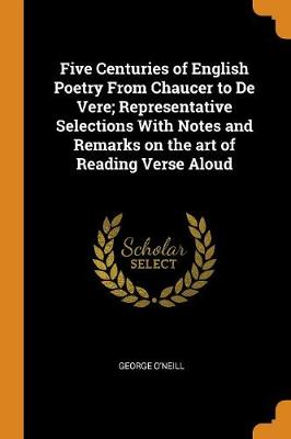 Five Centuries of English Poetry from Chaucer to de Vere; Representative Selections with Notes and Remarks on the Art of Reading Verse Aloud (Paperback)