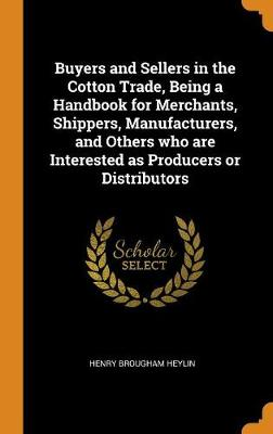 Buyers and Sellers in the Cotton Trade, Being a Handbook for Merchants, Shippers, Manufacturers, and Others Who Are Interested as Producers or Distributors (Hardback)