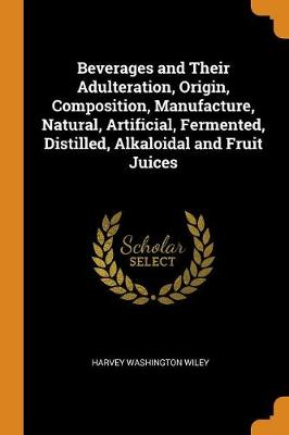Beverages and Their Adulteration, Origin, Composition, Manufacture, Natural, Artificial, Fermented, Distilled, Alkaloidal and Fruit Juices (Paperback)