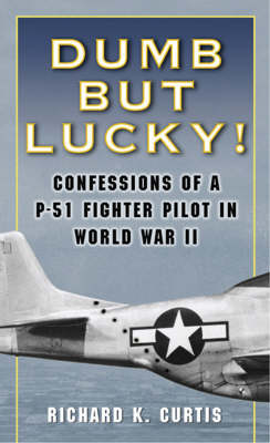 Dumb but Lucky: Confessions of a P-51 Fighter Pilot in World War II (Paperback)