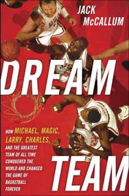 Dream Team: How Michael, Magic, Larry, Charles, and the Greatest Team of All Time Conquered the World and Changed the Game of Basketball Forever (Hardback)