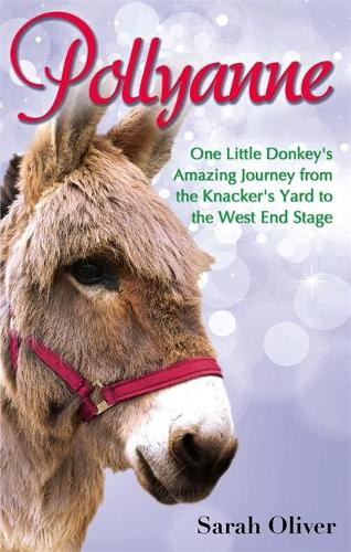 Pollyanne: One Little Donkey's Amazing Journey from the Knacker's Yard to the West End Stage (Paperback)