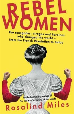 Rebel Women: The renegades, viragos and heroines who changed the world, from the French Revolution to today (Hardback)