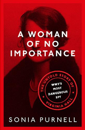 A Woman of No Importance: The Untold Story of WWII's Most Dangerous Spy, Virginia Hall (Hardback)
