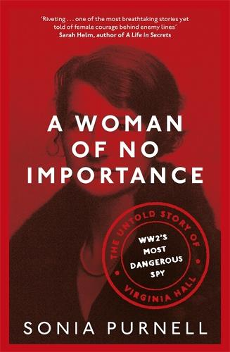 A Woman of No Importance: The Untold Story of Virginia Hall, WWII's Most Dangerous Spy (Hardback)