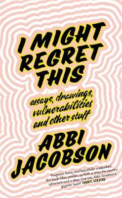 I Might Regret This: Essays, Drawings, Vulnerabilities and Other Stuff (Hardback)