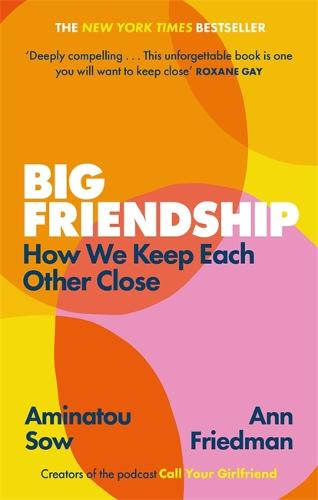 Big Friendship: How We Keep Each Other Close -  'A life-affirming guide to creating and preserving great friendships' (Elle) (Paperback)