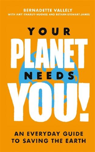 Your Planet Needs You!: An everyday guide to saving the earth (Hardback)