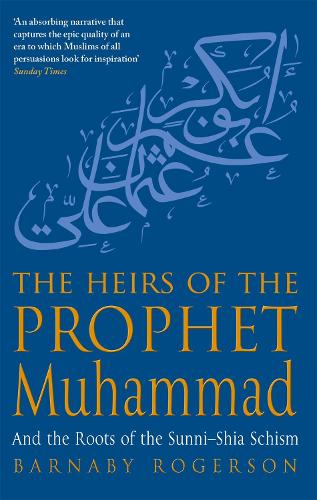 The Heirs Of The Prophet Muhammad: And the Roots of the Sunni-Shia Schism (Paperback)