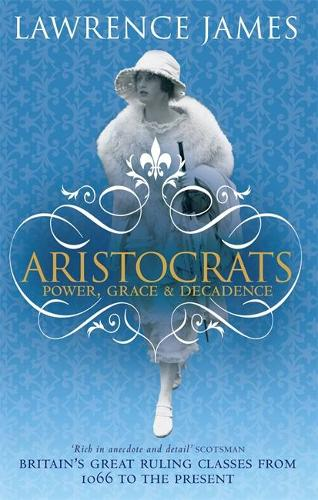 Aristocrats: Power, grace and decadence - Britain's great ruling classes from 1066 to the present (Paperback)