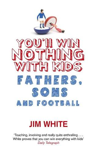 You'll Win Nothing With Kids: Fathers, Sons and Football (Paperback)