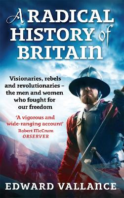 A Radical History Of Britain: Visionaries, Rebels and Revolutionaries - the men and women who fought for our freedoms (Paperback)