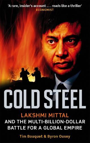 Cold Steel: Lakshmi Mittal and the Multi-Billion-Dollar Battle for a Global Empire (Paperback)
