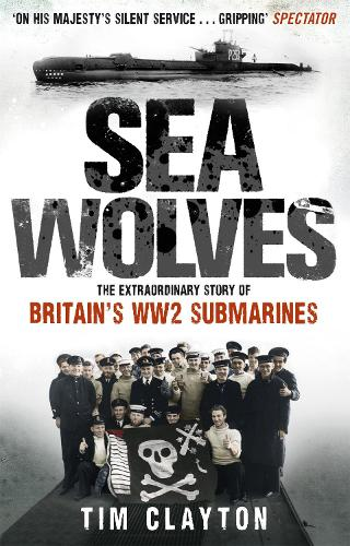 Sea Wolves: The Extraordinary Story of Britain's WW2 Submarines (Paperback)