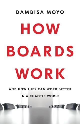 How Boards Work: And How They Can Work Better in a Chaotic World (Hardback)