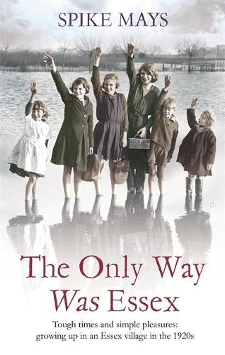 The Only Way Was Essex: Tough Times and simple pleasures: growing up in an Essex village in the 1920s (Paperback)