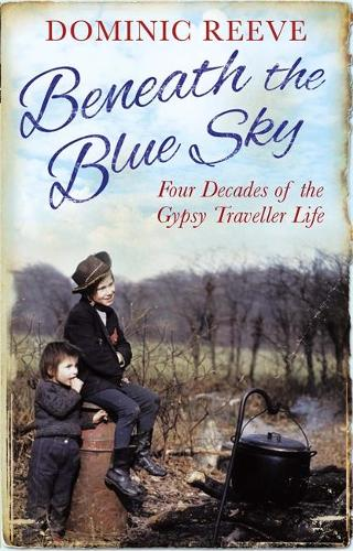 Beneath the Blue Sky: 40 Years of the Gypsy Traveller Life (Paperback)