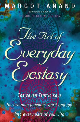 The Art Of Everyday Ecstasy: The Seven Tantric Keys for Bringing Passion, Spirit and Joy into Every Part of Your Life (Paperback)
