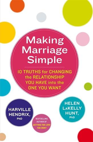 Making Marriage Simple: 10 Truths for Changing the Relationship You Have into the One You Want (Paperback)