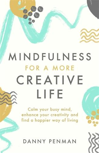 Mindfulness for a More Creative Life: Calm your busy mind, enhance your creativity and find a happier way of living (Paperback)