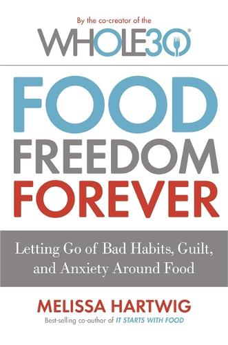 Food Freedom Forever: Letting go of bad habits, guilt and anxiety around food by the Co-Creator of the Whole30 (Paperback)