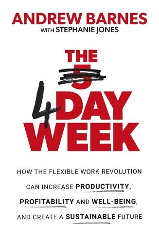 The 4 Day Week: How the Flexible Work Revolution Can Increase Productivity, Profitability and Well-being, and Create a Sustainable Future (Paperback)