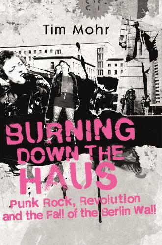 Burning Down The Haus: Punk Rock, Revolution and the Fall of the Berlin Wall (Hardback)