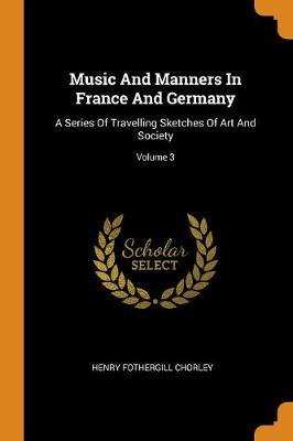 Music and Manners in France and Germany: A Series of Travelling Sketches of Art and Society; Volume 3 (Paperback)