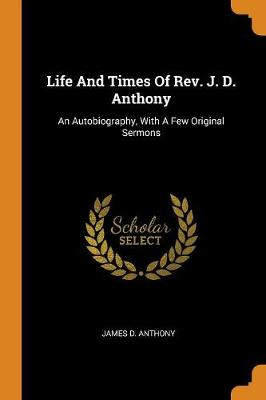 Life and Times of Rev. J. D. Anthony: An Autobiography, with a Few Original Sermons (Paperback)