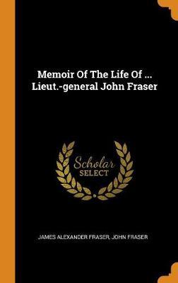 Memoir of the Life of ... Lieut.-General John Fraser (Hardback)