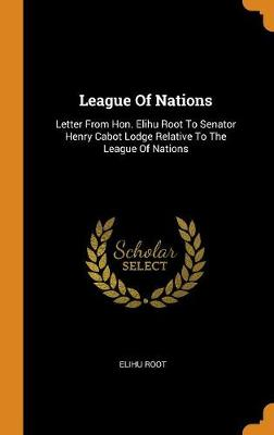 League of Nations: Letter from Hon. Elihu Root to Senator Henry Cabot Lodge Relative to the League of Nations (Hardback)