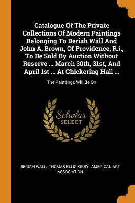 Catalogue of the Private Collections of Modern Paintings Belonging to Beriah Wall and John A. Brown, of Providence, R.I., to Be Sold by Auction Without Reserve ... March 30th, 31st, and April 1st ... at Chickering Hall ...: The Paintings Will Be on (Paperback)