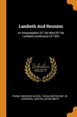 Lambeth and Reunion: An Interpretation of the Mind of the Lambeth Conference of 1920 (Paperback)