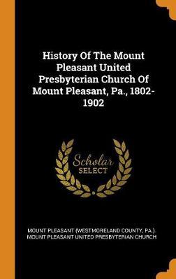 History of the Mount Pleasant United Presbyterian Church of Mount Pleasant, Pa., 1802-1902 (Hardback)