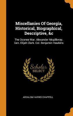 Miscellanies of Georgia, Historical, Biographical, Descriptive, &c: The Oconee War. Alexander McGillivray. Gen. Elijah Clark. Col. Benjamin Hawkins (Hardback)