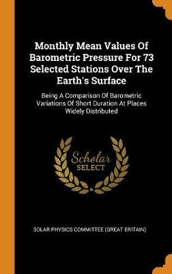 Monthly Mean Values of Barometric Pressure for 73 Selected Stations Over the Earth's Surface: Being a Comparison of Barometric Variations of Short Duration at Places Widely Distributed (Hardback)