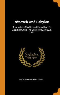 Nineveh and Babylon: A Narrative of a Second Expedition to Assyria During the Years 1849, 1850, & 1851 (Hardback)