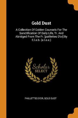 Gold Dust: A Collection of Golden Counsels for the Sanctification of Daily Life, Tr. and Abridged from the Fr. [paillettes d'Or] by E.L.E.B. (E.L.E.E.) (Paperback)