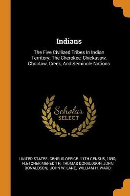Indians: The Five Civilized Tribes in Indian Territory: The Cherokee, Chickasaw, Choctaw, Creek, and Seminole Nations (Paperback)