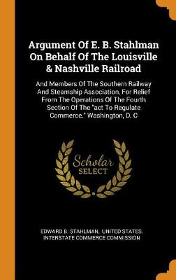 Argument of E. B. Stahlman on Behalf of the Louisville & Nashville Railroad: And Members of the Southern Railway and Steamship Association, for Relief from the Operations of the Fourth Section of the ACT to Regulate Commerce. Washington, D. C (Hardback)