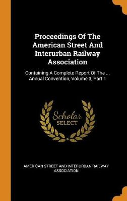 Proceedings of the American Street and Interurban Railway Association: Containing a Complete Report of the ... Annual Convention, Volume 3, Part 1 (Hardback)
