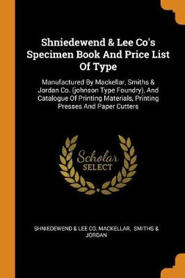 Shniedewend & Lee Co's Specimen Book and Price List of Type: Manufactured by Mackellar, Smiths & Jordan Co. (Johnson Type Foundry), and Catalogue of Printing Materials, Printing Presses and Paper Cutters (Paperback)