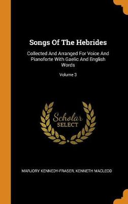 Songs of the Hebrides: Collected and Arranged for Voice and Pianoforte with Gaelic and English Words; Volume 3 (Hardback)