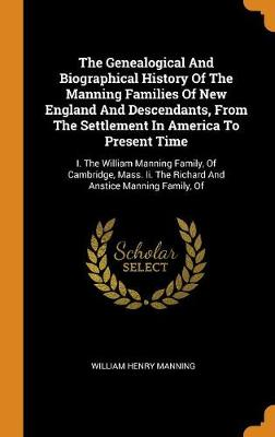 The Genealogical and Biographical History of the Manning Families of New England and Descendants, from the Settlement in America to Present Time: I. the William Manning Family, of Cambridge, Mass. II. the Richard and Anstice Manning Family, of (Hardback)
