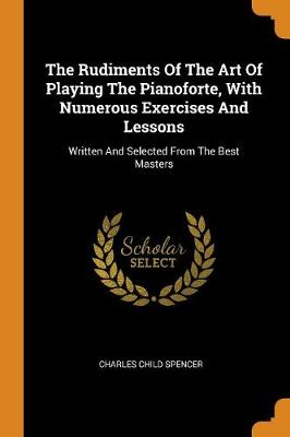 The Rudiments of the Art of Playing the Pianoforte, with Numerous Exercises and Lessons: Written and Selected from the Best Masters (Paperback)