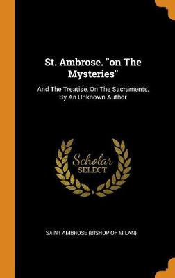 St. Ambrose. on the Mysteries: And the Treatise, on the Sacraments, by an Unknown Author (Hardback)