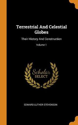 Terrestrial and Celestial Globes: Their History and Construction; Volume 1 (Hardback)