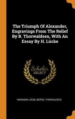 The Triumph of Alexander, Engravings from the Relief by B. Thorwaldsen, with an Essay by H. L cke (Hardback)